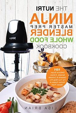 The Nutri Ninja Master Prep Blender Whole Food Cookbook: 101